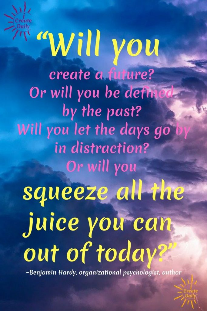 """Benjamin Hardy Quote """"Will you create a future..."""" """"Squeeze all the juice out of today."""" Benjamin Hardy #BenjaminHardyQuotes #PositiveQuotes #CreativityQuotes"""