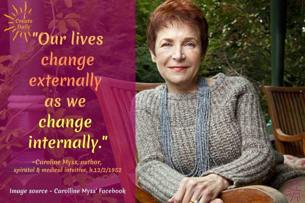 """CHANGE QUOTE BY CAROLINE MYSS - """"Our lives change externally as we change internally."""" ~Caroline Myss, medical intuitive, author, b.12/2/1952"""