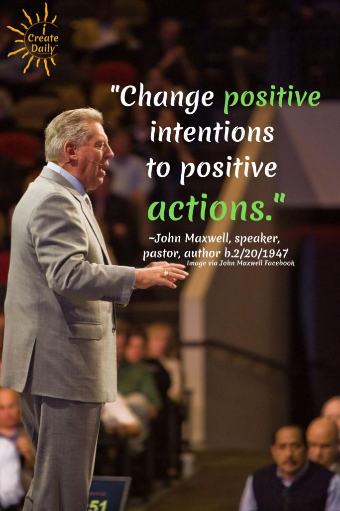 """""""Change positive intentions to positive actions."""" ~John Maxwell, speaker, pastor, author b.2/20/1947 via iCreateDaily.com/John-Maxwell-Quotes"""