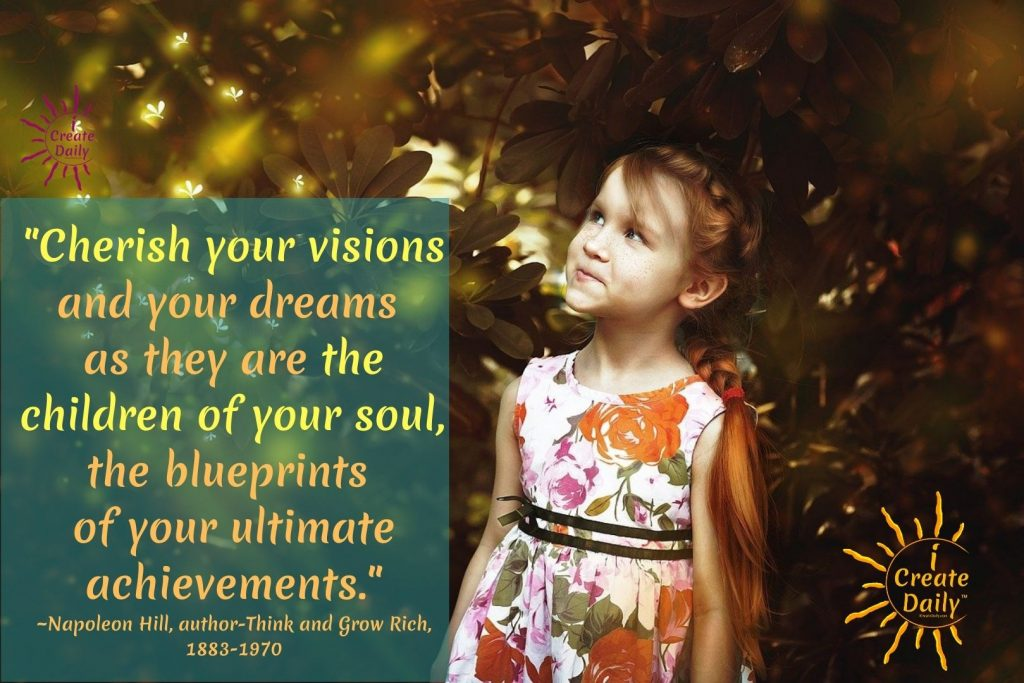 Writing Wednesday - Write or Illustrate your thoughts on this Napoleon Hill Quote.  Pour your heart out about The Children of Your Soul… YOUR DREAMS.   Do not hold back… keep it to yourself if you need to, or send it just to me if you'd like to let it breathe to another... but let it FLOW. iCreateDaily.com