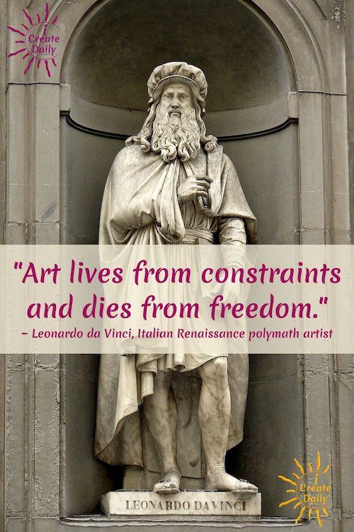 "LEONARDO DA VINCI QUOTE - ART QUOTE: ""Art lives from constraints and dies from freedom."" ~ Leonardo da Vinci, Italian Renaissance polymath artist iCreateDaily.com"