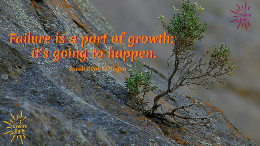 Failure is a part of growth. Quotes on Failure by Sara Robb O'Hagan. iCreateDaily.com