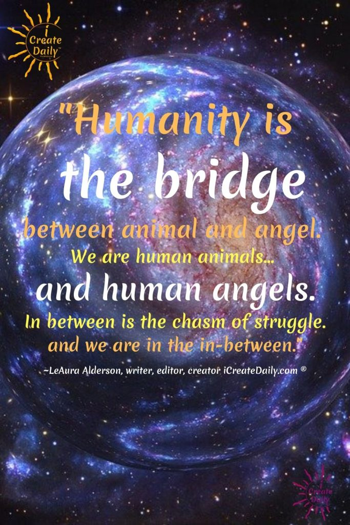 Love and forgiveness-HUMANITY is the BRIDGE between the lower and the higher, the animal and angel. In between is the struggle. between animal kingdom and angelic kingdom-iCreateDaily.com