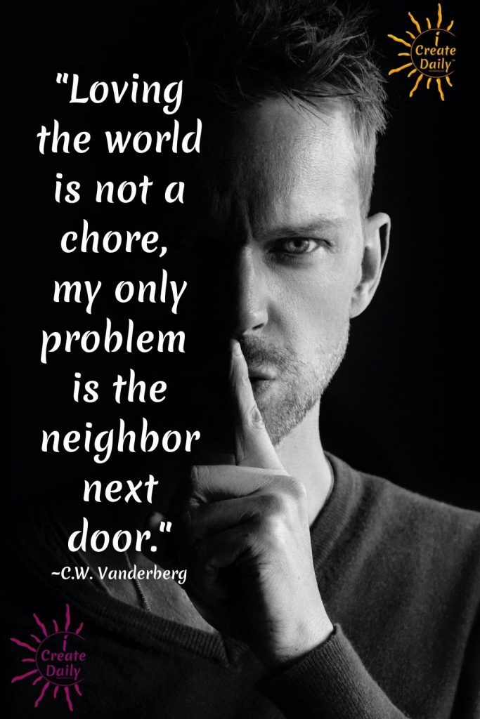 """Witty Love Quote: """"Loving the world is not a chore, my only problem is the neighbor next door."""" ~C.W. Vanderberg"""