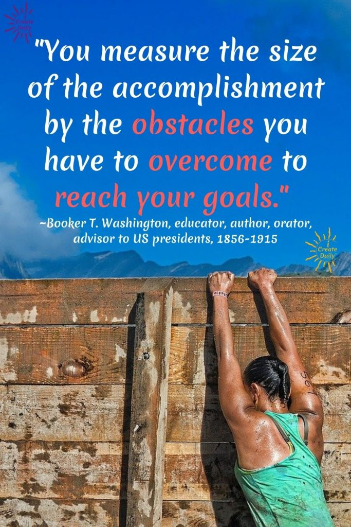 """GOALS QUOTE: """"You measure the size of the accomplishment by the obstacles you have to overcome to reach your goals.""""  ~Booker T. Washington, educator, author, orator, advisor to US presidents, 1856-1915  iCreateDaily.com"""