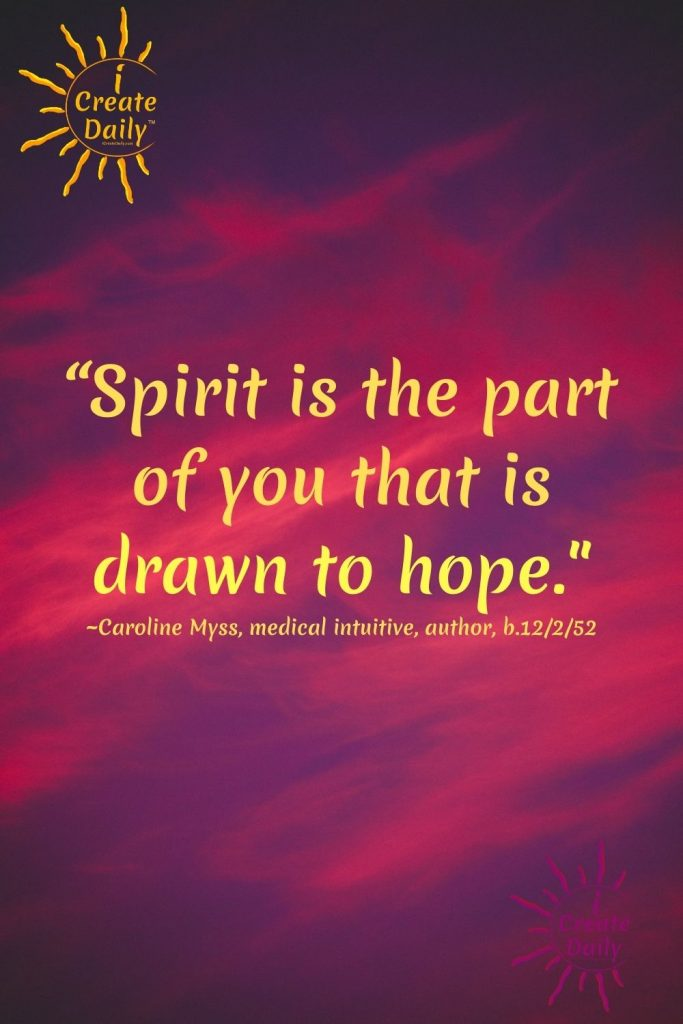 """HOPE QUOTE - SPIRIT QUOTE: """"Spirit is the part of you that is drawn to hope… that will not give in to despair… the part of you that has to believe in goodness, that has to believe in something more."""" ~Caroline Myss, medical intuitive, author, b.12/2/1952 iCreateDaily.com"""