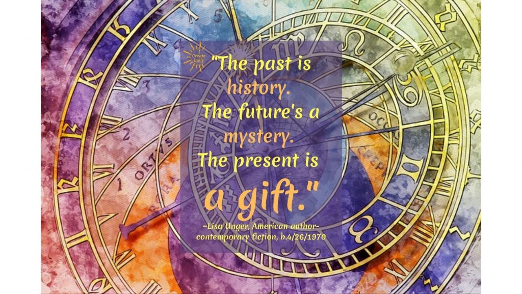 """QUOTE ABOUT THE PAST, PRESENT & FUTURE: """"The past is history. The future's a mystery. The present is a gift."""" ~Lisa Unger, American author-contemporary fiction, b.4/26/1970"""