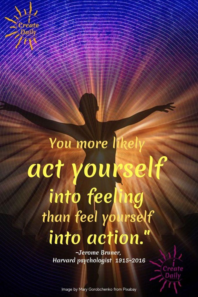 You act yourself into feeling - Harvard Psychologist - iCreateDaily.com.jpg