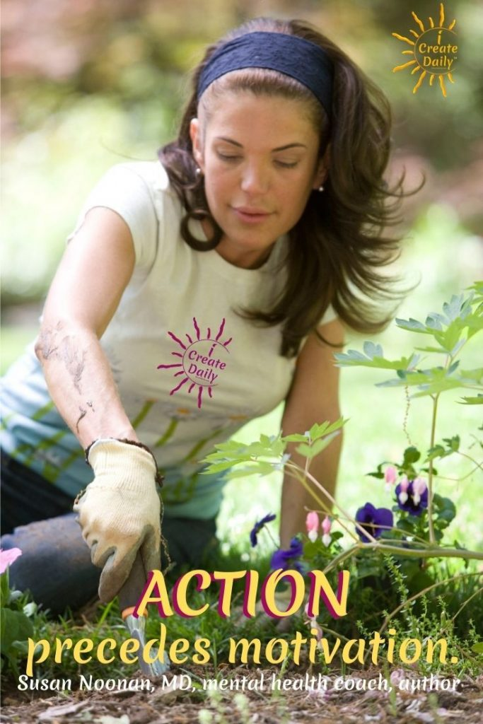 """""""Take action first in whatever activities that come along in your life.  Do not wait until you get interested or motivated to do them.  That will follow later on.  Action precedes motivation. ~Susan Noonan, MD, author, recipient & provider of mental health care services.  iCreateDaily.com"""