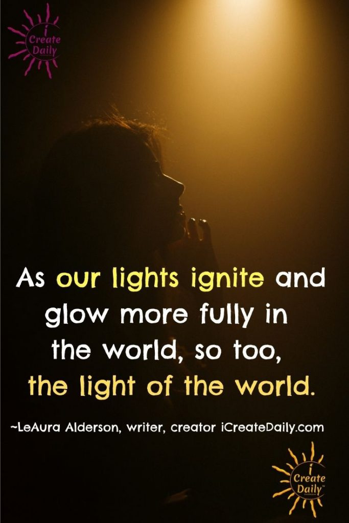 As our lights ignite and glow more fully in the world, so too, the light of the world. ~LeAura Alderson, writer, editor, creator iCreateDaily.com®