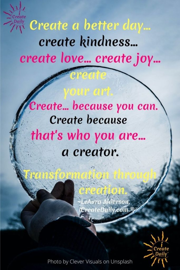 Create a better day… create kindness… create love… create joy… create your art. Create… because you can. Create because that's who you are... a creator.  Transformation through creation. ~LeAura Alderson, creator iCreateDaily.com ®