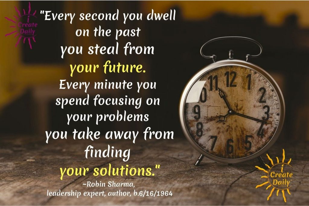 """DON'T DWELL QUOTE: """"Every second you dwell on the past you steal from your future. Every minute you spend focusing on your problems you take away from finding your solutions."""" ~Robin Sharma, leadership expert, author, b.6/16/1964 iCreateDaily"""