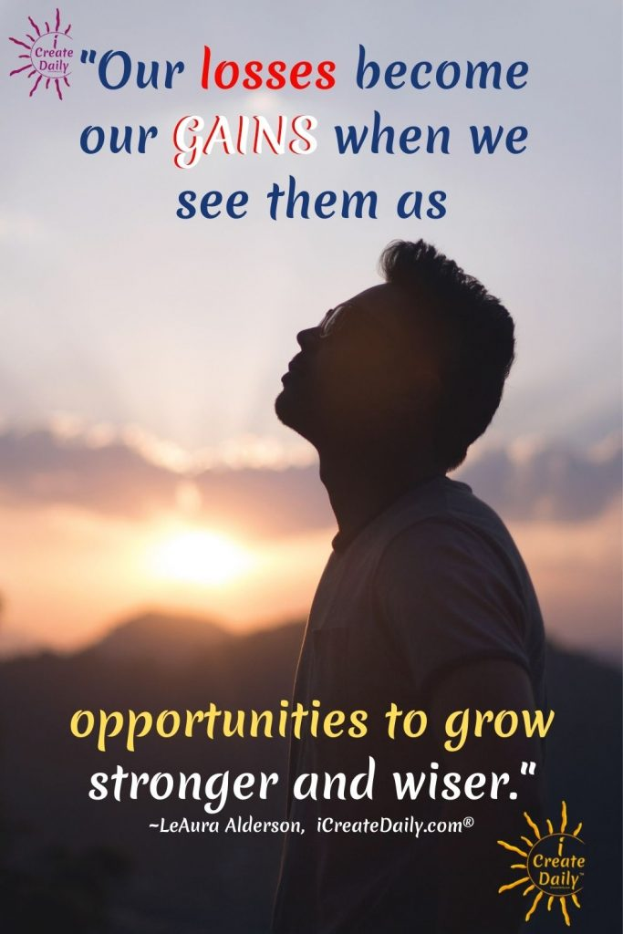"""""""Our losses become our gains when we see them as opportunities to grow stronger and wiser."""" ~LeAura Alderson, writer, editor, creator iCreateDaily.com®"""