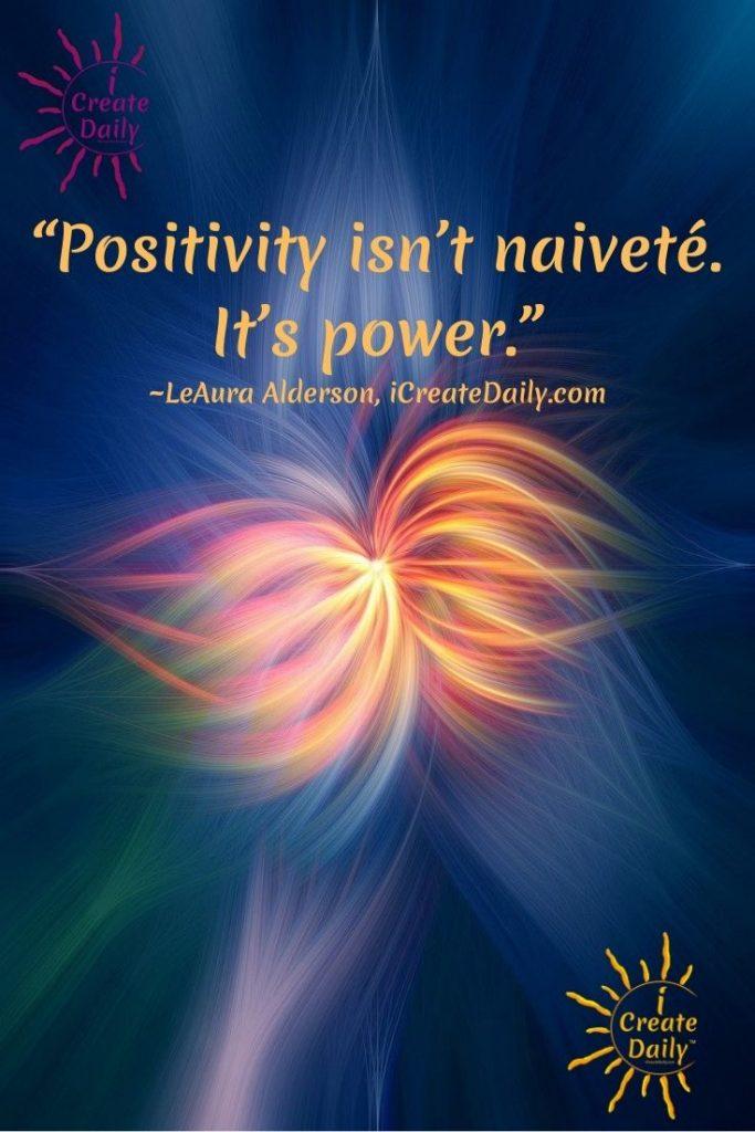 """Positivity isn't naiveté. It's power."" ~LeAura Alderson, iCreateDaily.com"