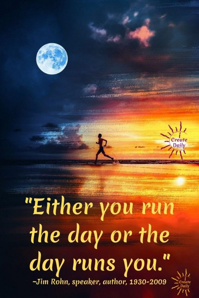 """MOMENTUM QUOTES, Habits, Goals, Discipline quote by JIM ROHN QUOTE: """"Either you run the day or the day runs you."""" ~Jim Rohn, speaker, author, 1930-2009, iCreateDaily.com"""
