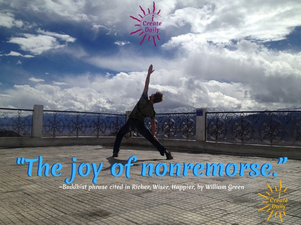 """""""The joy of nonremorse."""" ~Buddhist phrase, as cited in Richer, Wiser, Happier by William Green"""
