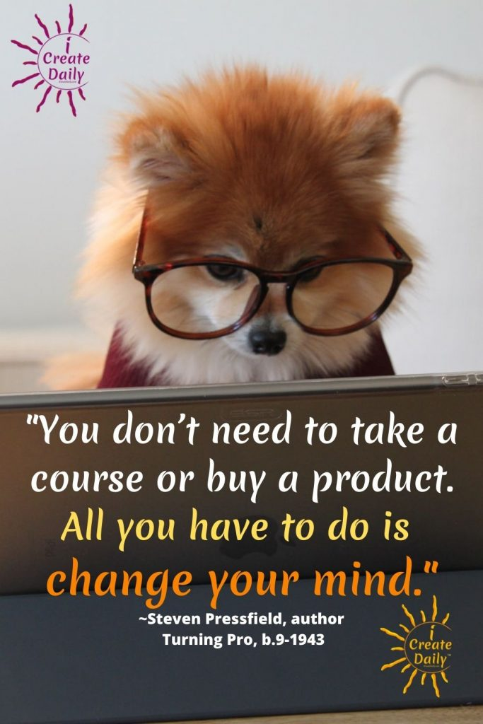 """Steven Pressfield Quote from Turning Pro """"You don't need to take a course or buy a product. All you have to do is change your mind."""" ~Steven Pressfield, author, Turning Pro, b.9-1943"""