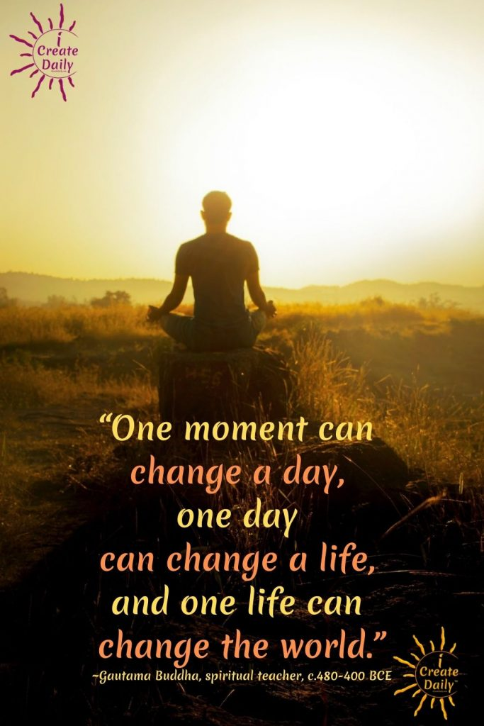 "BUDDHA QUOTE: ""One moment can change a day, one day can change a life, and one life can change the world."" ~Gautama Buddha, spiritual teacher, c.480-400 BCE"