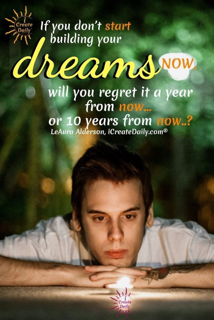 If you don't start building your dreams now, will you regret it a year from now... or 10 years from now..? ~iCreateDaily.com®