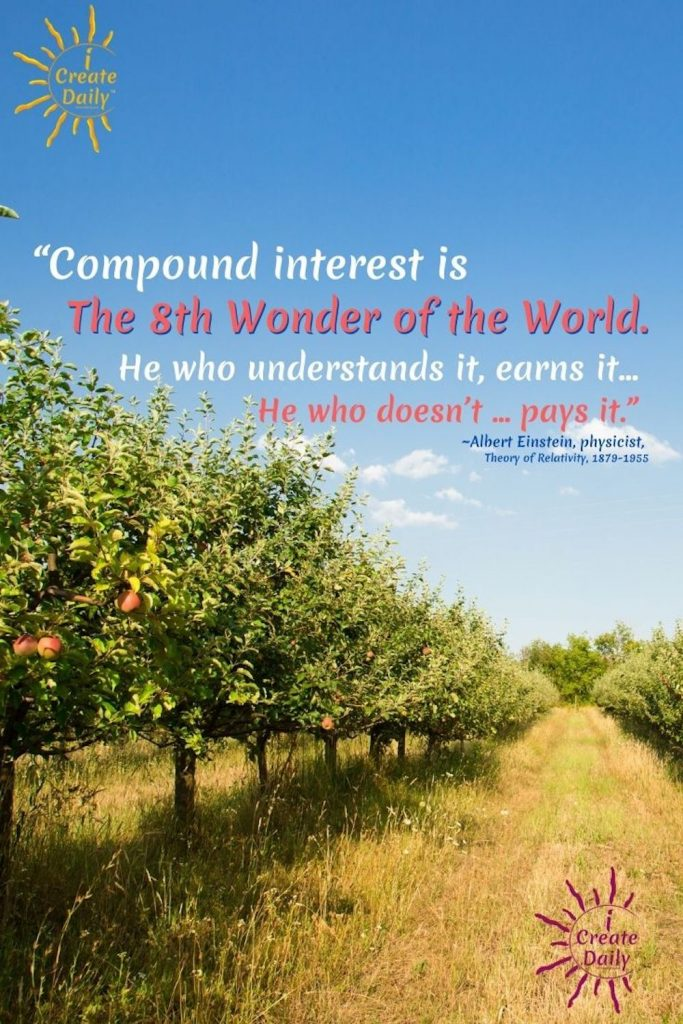 """""""Compound interest is the eighth wonder of the world. He who understands it, earns it … he who doesn't … pays it."""" ~Albert Einstein, physicist, Theory of Relativity, 1879-1955"""