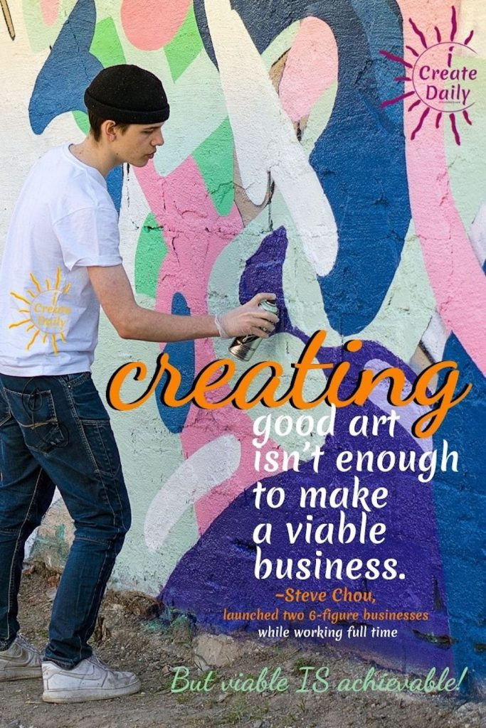 """But creating good art isn't enough to make a viable business."""" ~Steve Chou, launched two 6-figure businesses while working full time"""