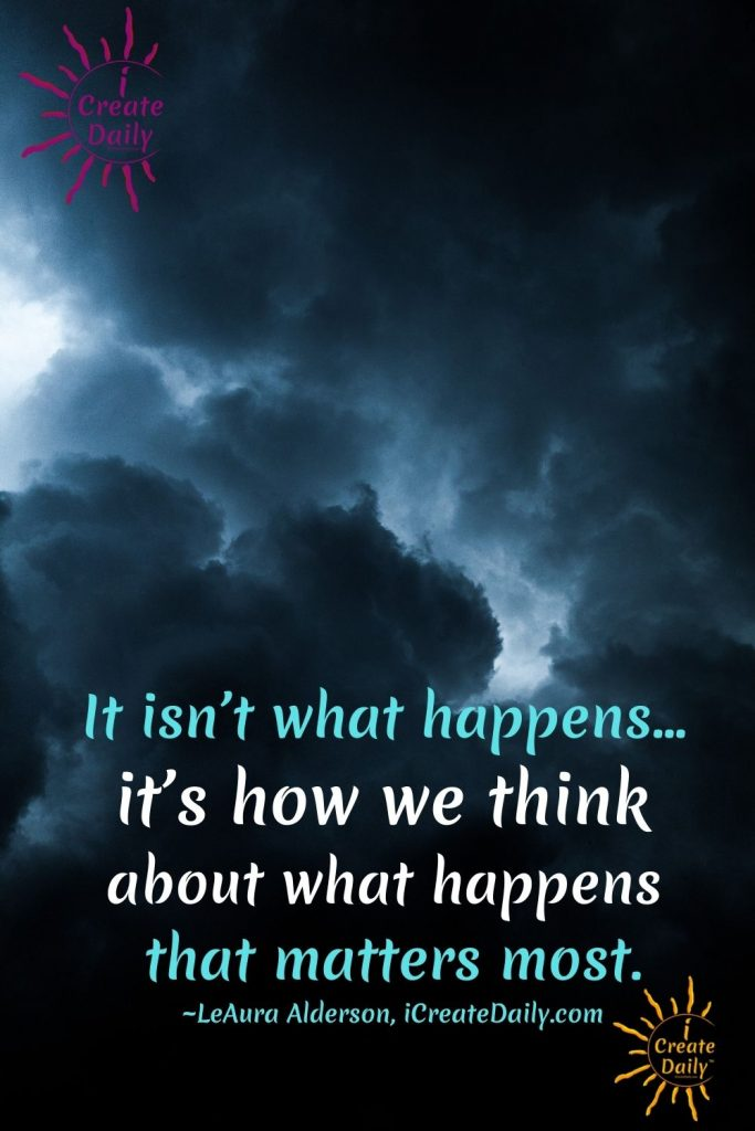 QUOTE ABOUT THOUGHTS: It isn't what happens… it's how we think about what happens that matters most. ~LeAura Alderson, writer, editor, creator iCreateDaily.com ®