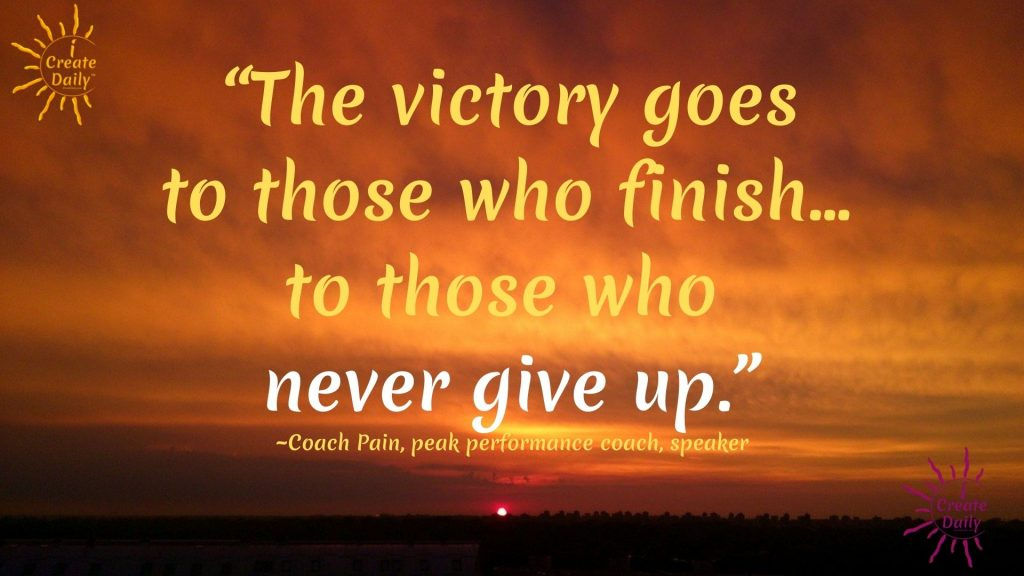 VICTORY QUOTE: The victory goes to those who finish. The victory goes to those who never give up-Coach Pain, peak performance coach, speaker
