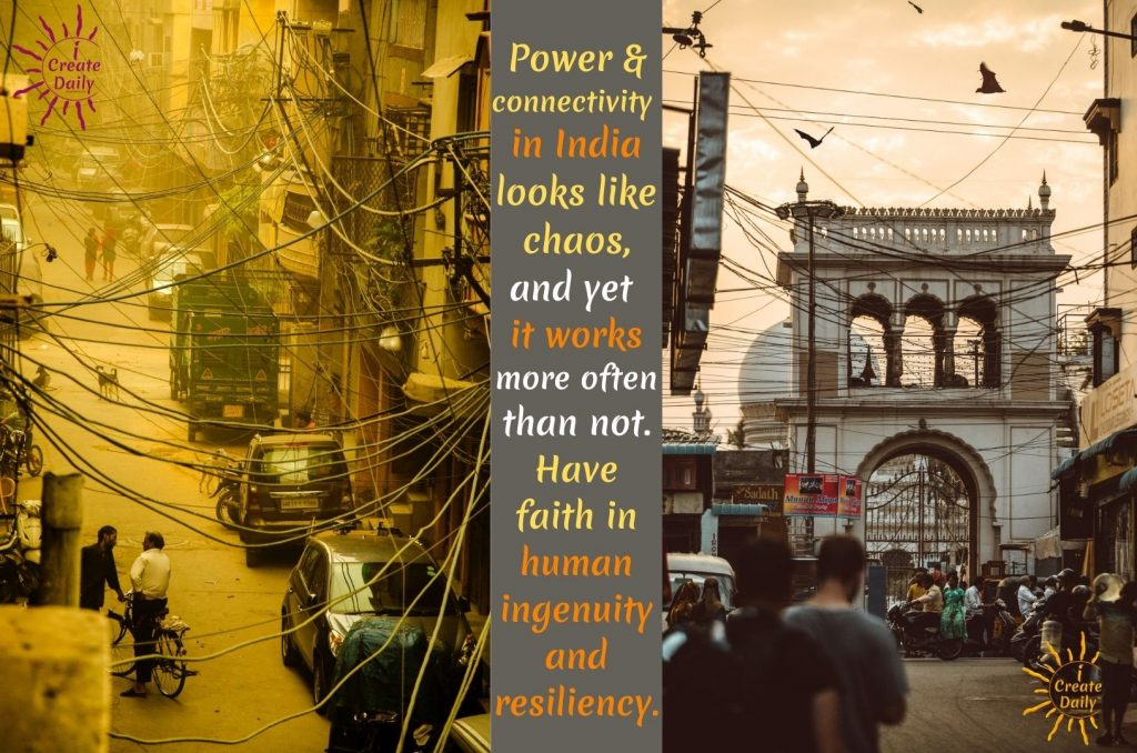 Power & connectivity in India looks like chaos, and yet it works more often than not. Have faith in human ingenuity and resiliency. ~LeAura Alderson, writer, editor, creator iCreateDaily.com ®