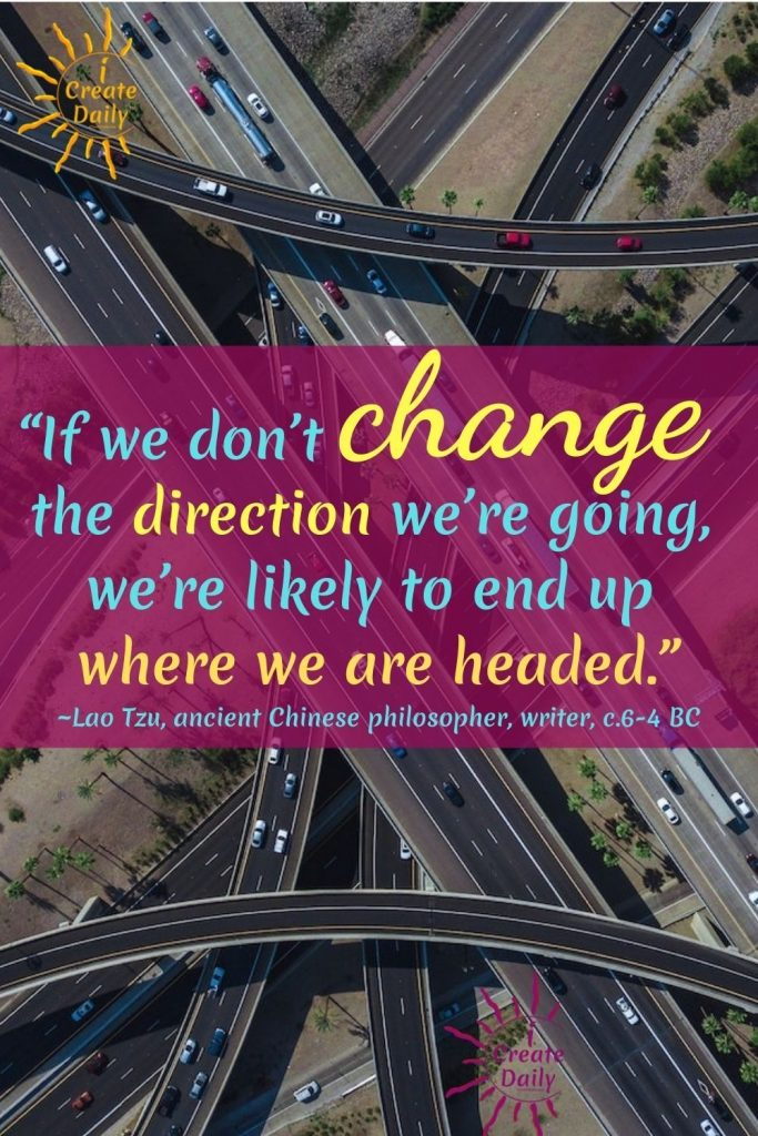 """LAO TZU QUOTE ON CHANGE:  """"If we don't change the direction we're going, we're likely to end up where we are headed."""" ~Lao Tzu,ancient Chinese philosopher & writer, c.6-4 BC"""
