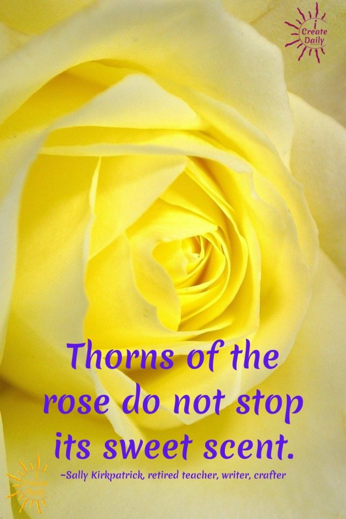 """Thorns of the rose do not stop it's sweet scent."" ~Sally Kirkpatrick, retired teacher, writer"