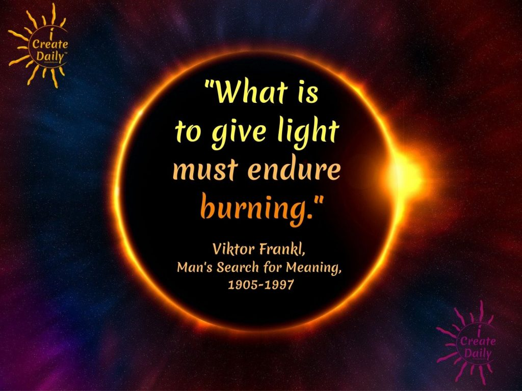 """""""What is to give light must endure burning."""" ~Viktor Frankl, Austrian-American Neurologist, Psychiatrist, Holocaust survivor, author-Man's Search for Meaning, 1905-1997"""