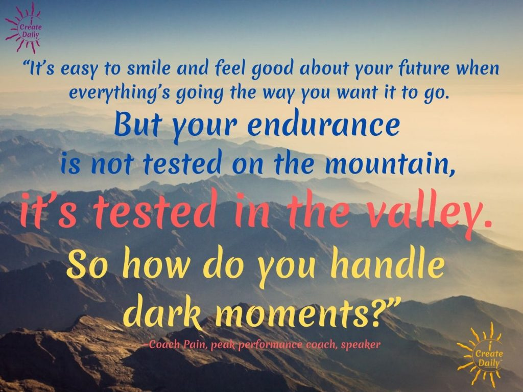 """endurance tested in the valley Quote by Coach Pain-""""It's easy to smile and feel good about your future when everything's going the way you want it to go. But your endurance is not tested on the mountain, it's tested in the valley. So how do you handle dark moments?"""" ~Coach Pain, peak performance coach, speaker"""