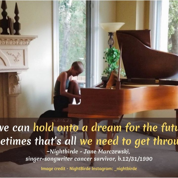 """""""Really, the pain is too much to bear sometimes… it makes no sense at all. If we can hold onto a dream for the future, sometimes that's all we need to get through."""" ~Jane Marczewski, aka Nightbirde, singer-songwriter, AGT winner, cancer survivor, b.12/31/1990"""