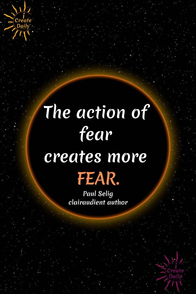 Fear creates more fear. Quote by Paul Selig, clairaudient medium channeling the ascended masters.