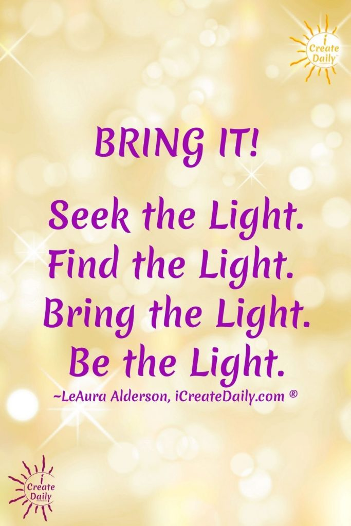 BE THE LIGHT QUOTE:  BRING IT! Seek the Light. Find the Light. Bring the Light. Be the Light. iCreateDaily.com