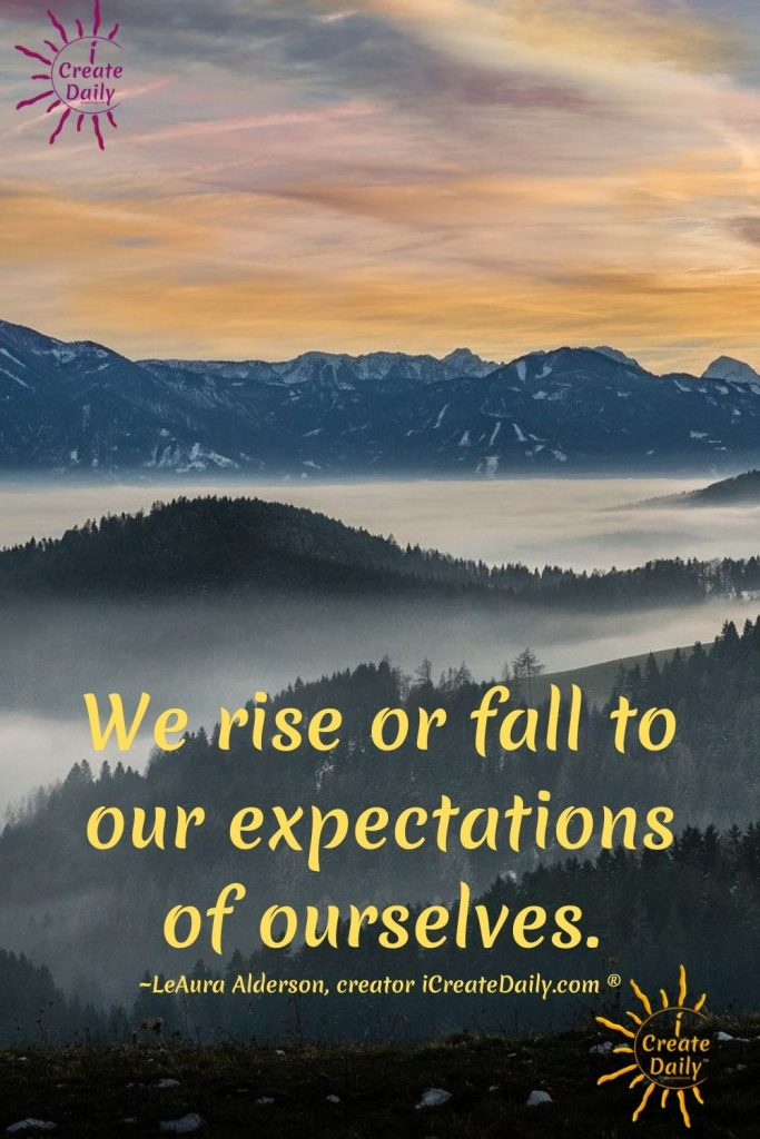"""QUOTE ABOUT EXPECTATIONS AND CAPACITY TO ACHIEVE OUR GOALS: """"We rise or fall to our expectations of ourselves."""" ~LeAura Alderson, creator iCreateDaily.com ®"""